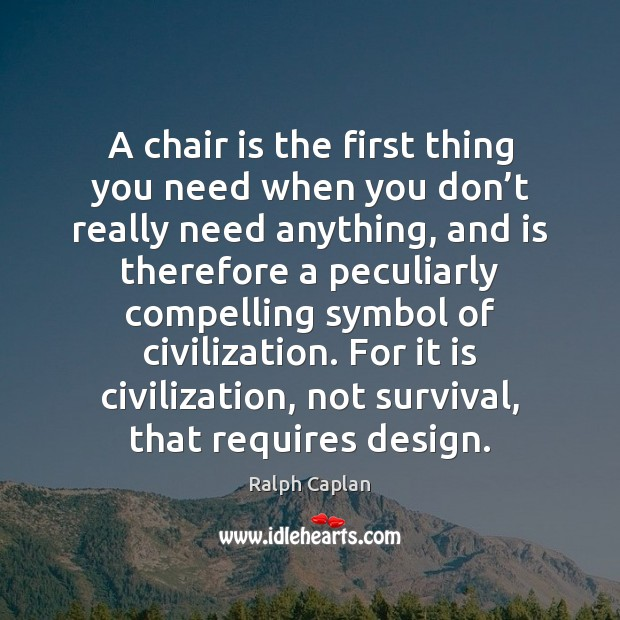 A chair is the first thing you need when you don't Ralph Caplan Picture Quote