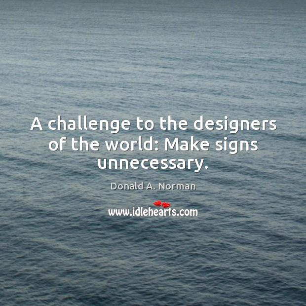 A challenge to the designers of the world: Make signs unnecessary. Donald A. Norman Picture Quote