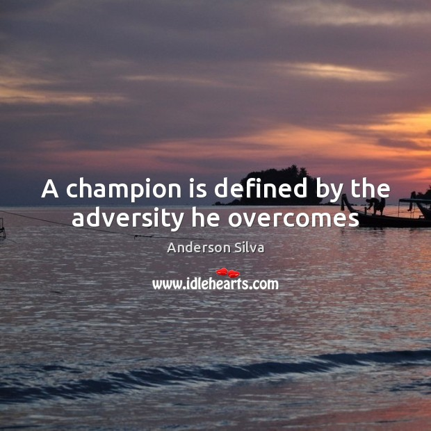 Image, A champion is defined by the adversity he overcomes