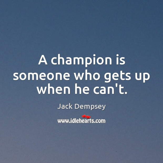 A champion is someone who gets up when he can't. Jack Dempsey Picture Quote