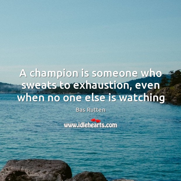 A champion is someone who sweats to exhaustion, even when no one else is watching Bas Rutten Picture Quote