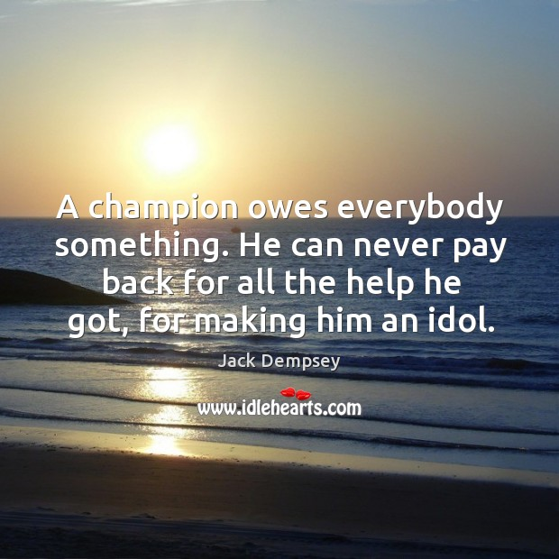 A champion owes everybody something. He can never pay back for all Jack Dempsey Picture Quote