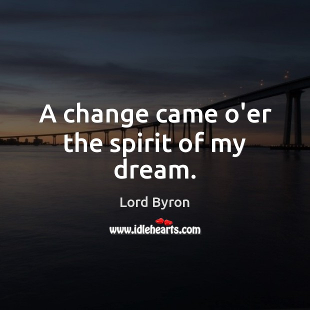 A change came o'er the spirit of my dream. Lord Byron Picture Quote
