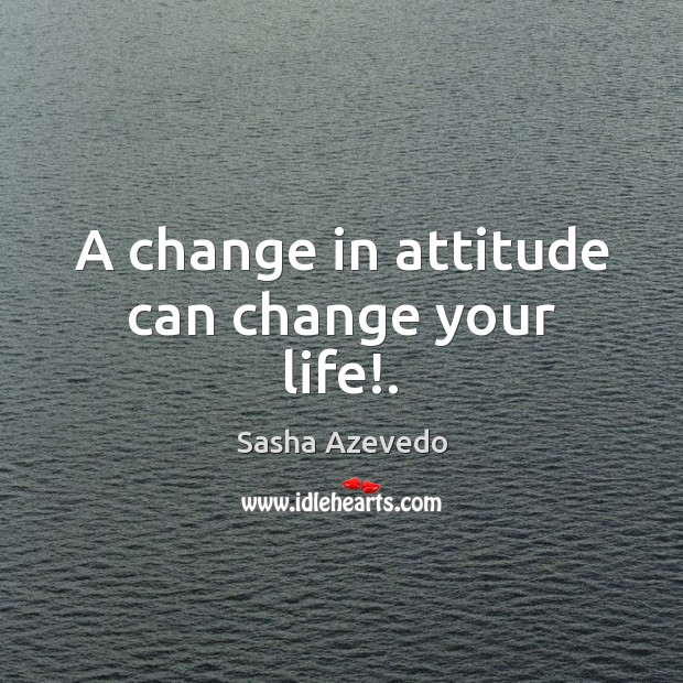 A change in attitude can change your life!. Sasha Azevedo Picture Quote