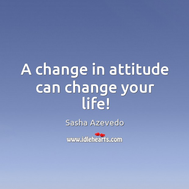 A change in attitude can change your life! Sasha Azevedo Picture Quote