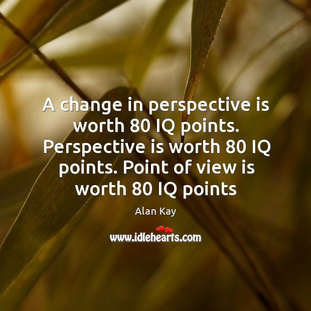Image, A change in perspective is worth 80 IQ points. Perspective is worth 80 IQ