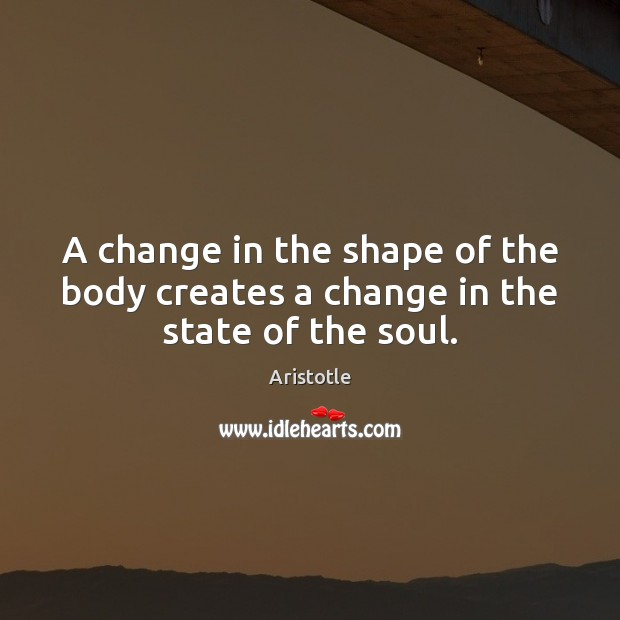 Image, A change in the shape of the body creates a change in the state of the soul.