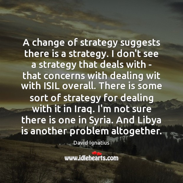 A change of strategy suggests there is a strategy. I don't see Image