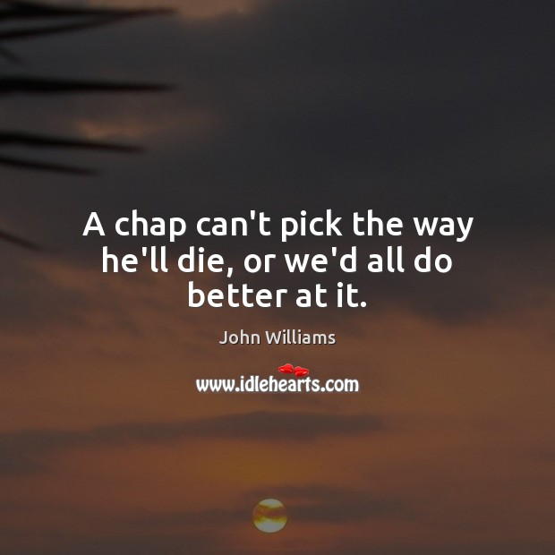 Image, A chap can't pick the way he'll die, or we'd all do better at it.