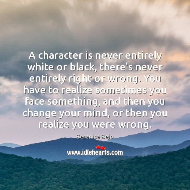 A character is never entirely white or black, there's never entirely right Character Quotes Image