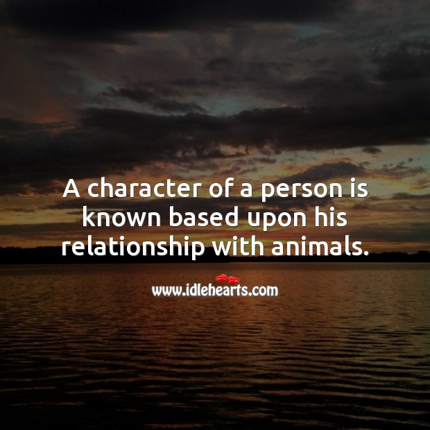 A character of a person is known based upon his relationship with animals. Character Quotes Image