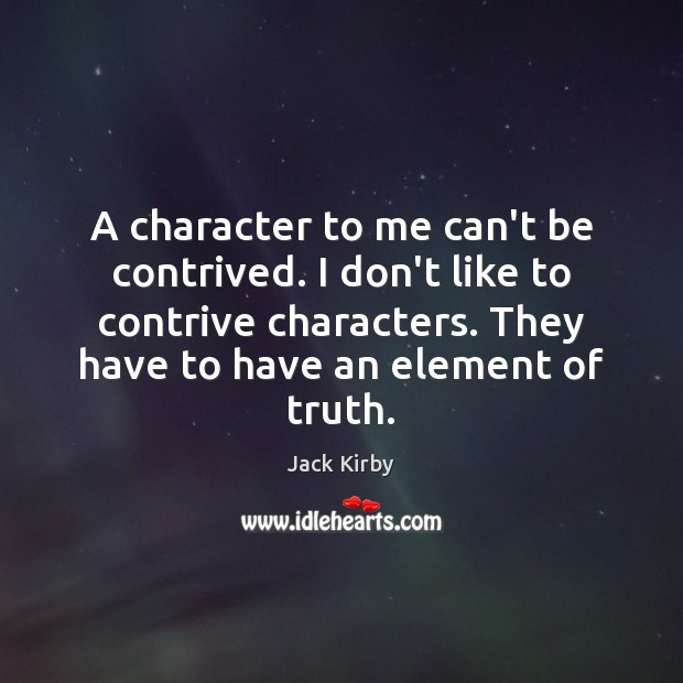 A character to me can't be contrived. I don't like to contrive Image