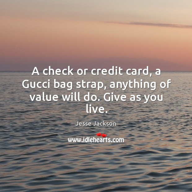 A check or credit card, a gucci bag strap, anything of value will do. Give as you live. Image