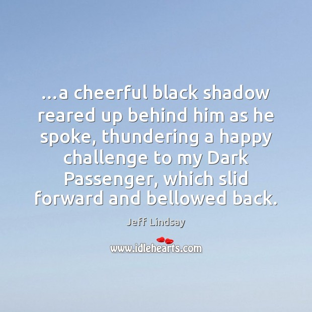 …a cheerful black shadow reared up behind him as he spoke, thundering Jeff Lindsay Picture Quote