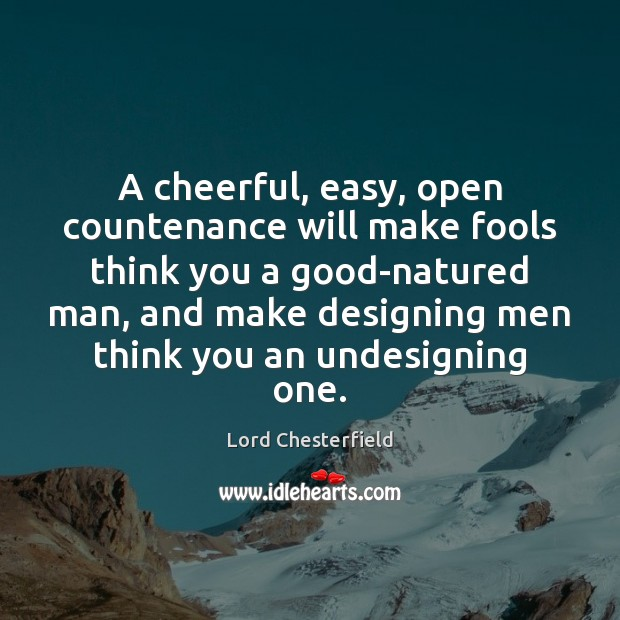 A cheerful, easy, open countenance will make fools think you a good-natured Lord Chesterfield Picture Quote