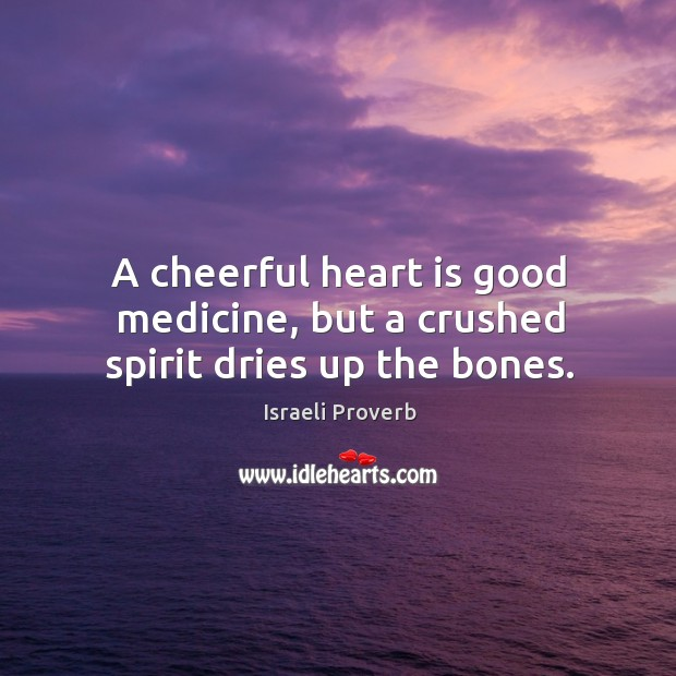 A cheerful heart is good medicine, but a crushed spirit dries up the bones. Israeli Proverbs Image