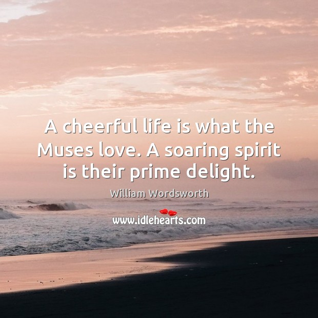 A cheerful life is what the Muses love. A soaring spirit is their prime delight. William Wordsworth Picture Quote