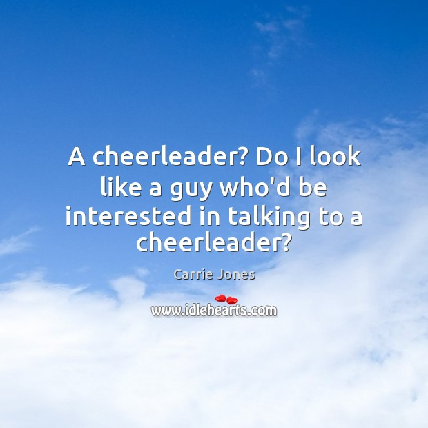 Image, A cheerleader? Do I look like a guy who'd be interested in talking to a cheerleader?