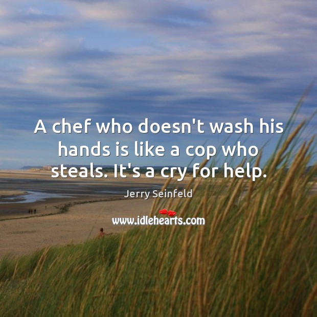 A chef who doesn't wash his hands is like a cop who steals. It's a cry for help. Jerry Seinfeld Picture Quote