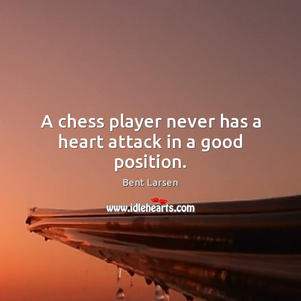 Image, A chess player never has a heart attack in a good position.