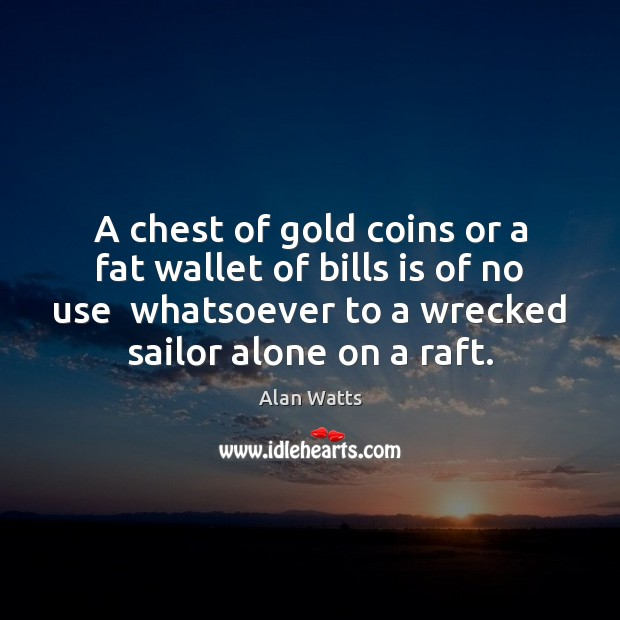 A chest of gold coins or a fat wallet of bills is Alan Watts Picture Quote