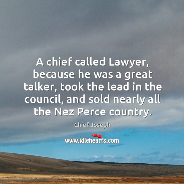 A chief called lawyer, because he was a great talker, took the lead in the council Chief Joseph Picture Quote