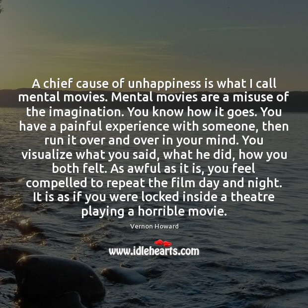 A chief cause of unhappiness is what I call mental movies. Mental Vernon Howard Picture Quote
