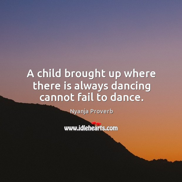 A child brought up where there is always dancing cannot fail to dance. Nyanja Proverbs Image