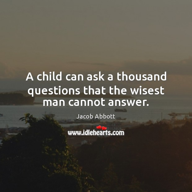 A child can ask a thousand questions that the wisest man cannot answer. Image