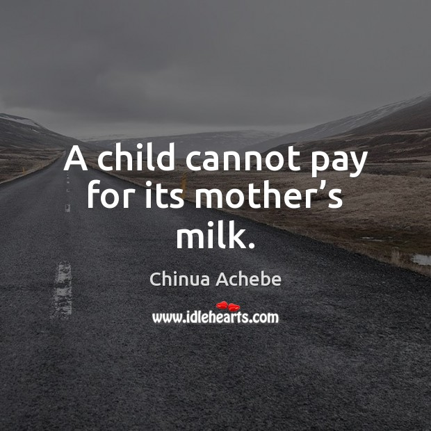 A child cannot pay for its mother's milk. Chinua Achebe Picture Quote