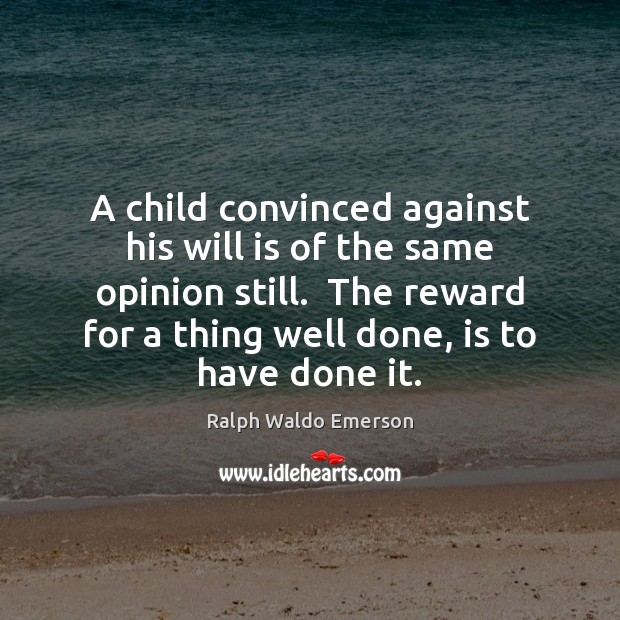 A child convinced against his will is of the same opinion still. Image