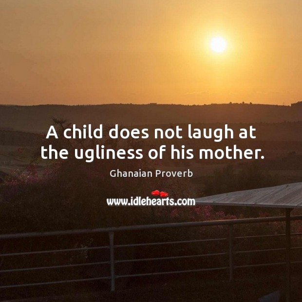 A child does not laugh at the ugliness of his mother. Image