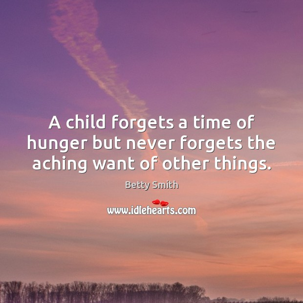 A child forgets a time of hunger but never forgets the aching want of other things. Betty Smith Picture Quote