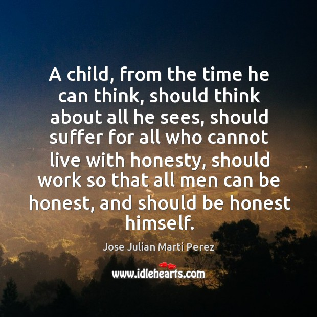 A child, from the time he can think, should think about all he sees, should suffer for Jose Julian Marti Perez Picture Quote