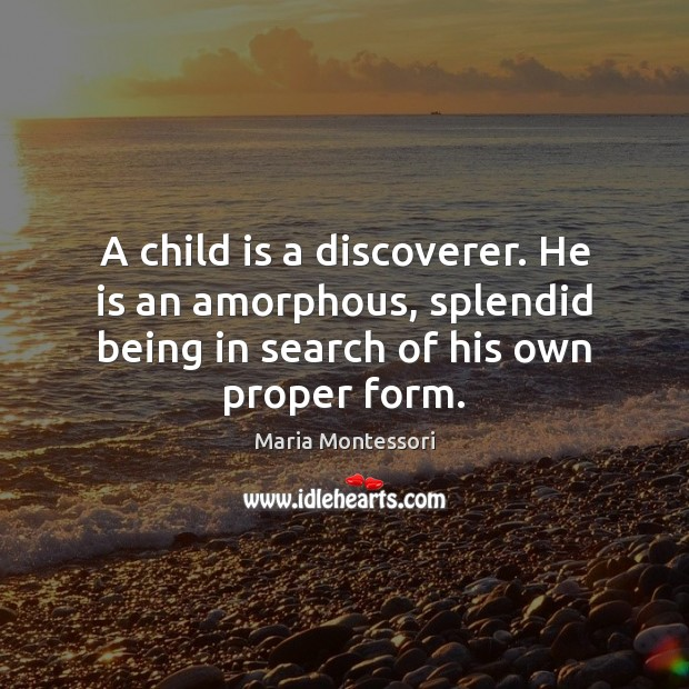 A child is a discoverer. He is an amorphous, splendid being in Image