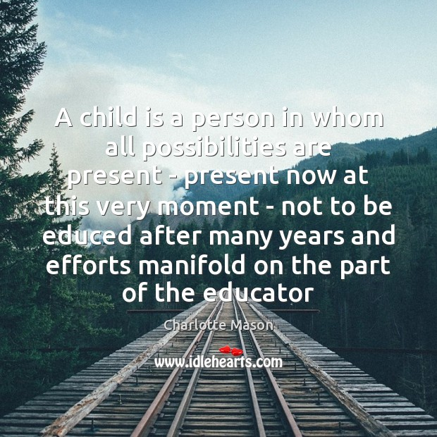 A child is a person in whom all possibilities are present – Charlotte Mason Picture Quote