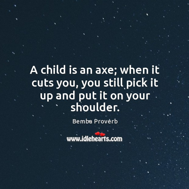 A child is an axe; when it cuts you, you still pick it up and put it on your shoulder. Bemba Proverbs Image