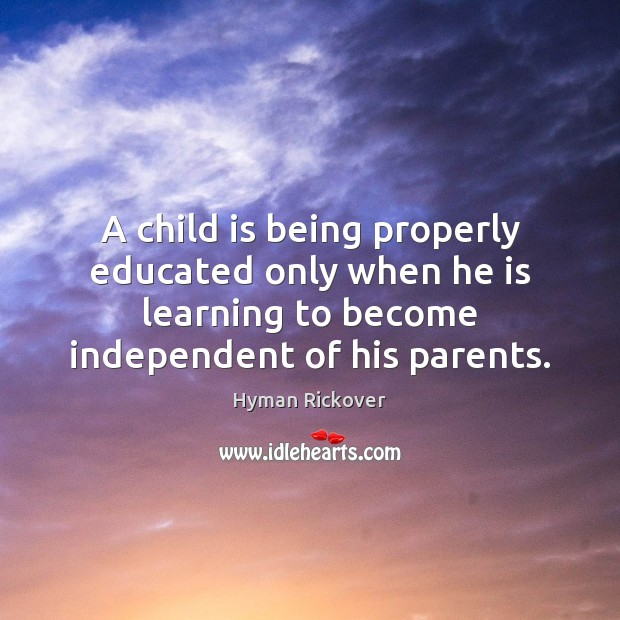 A child is being properly educated only when he is learning to Hyman Rickover Picture Quote