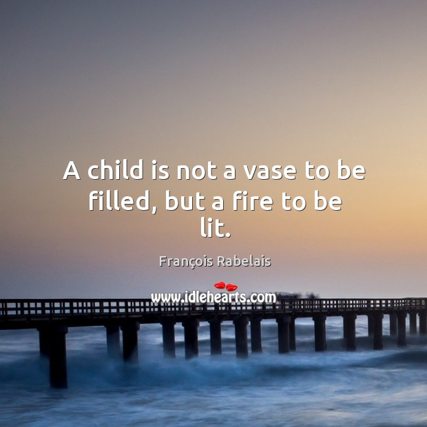 A child is not a vase to be filled, but a fire to be lit. Image