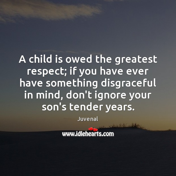 A child is owed the greatest respect; if you have ever have Image