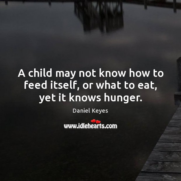A child may not know how to feed itself, or what to eat, yet it knows hunger. Daniel Keyes Picture Quote