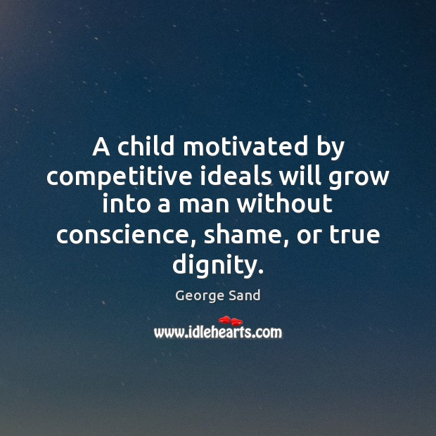 A child motivated by competitive ideals will grow into a man without George Sand Picture Quote