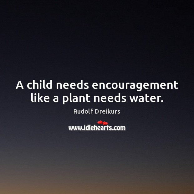 Image, A child needs encouragement like a plant needs water.