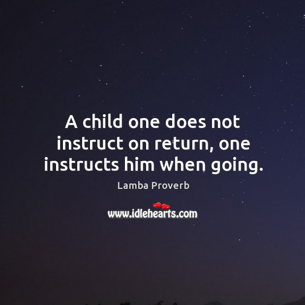 A child one does not instruct on return, one instructs him when going. Lamba Proverbs Image