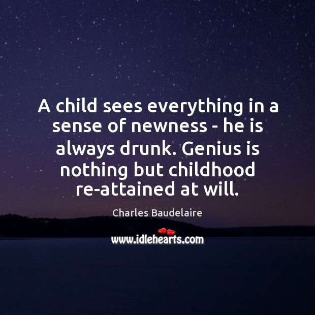 A child sees everything in a sense of newness – he is Charles Baudelaire Picture Quote