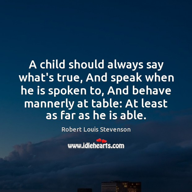 A child should always say what's true, And speak when he is Robert Louis Stevenson Picture Quote