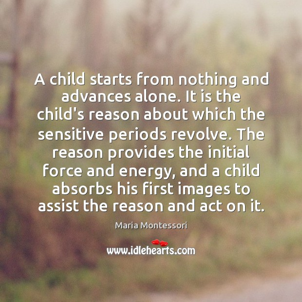 A child starts from nothing and advances alone. It is the child's Image