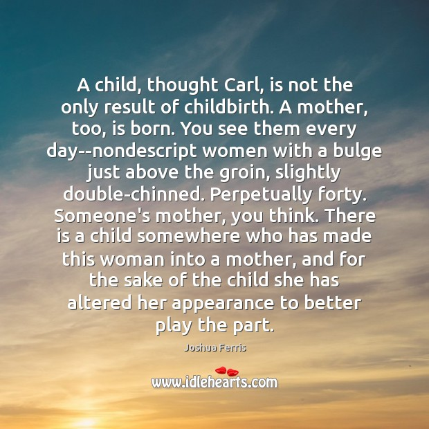 A child, thought Carl, is not the only result of childbirth. A Joshua Ferris Picture Quote