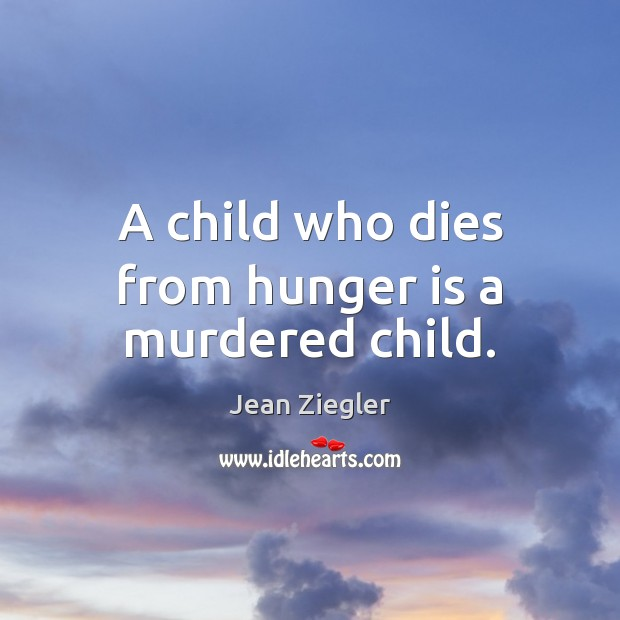 A child who dies from hunger is a murdered child. Hunger Quotes Image
