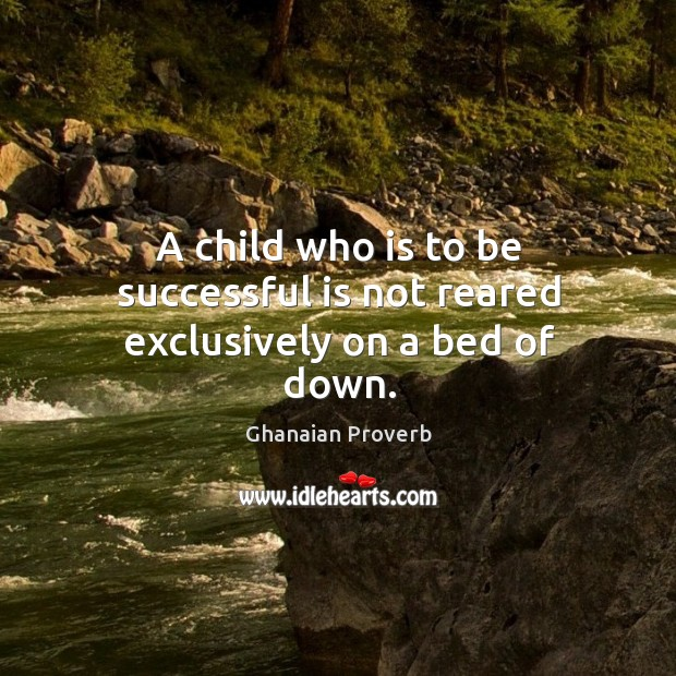 A child who is to be successful is not reared exclusively on a bed of down. Image